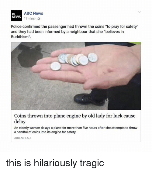 """Abc, Memes, and News: ABC News  11 mins .  NEWS  Police confirmed the passenger had thrown the coins """"to pray for safety""""  and they had been informed by a neighbour that she """"believes in  Buddhism"""".  Coins thrown into plane engine by old lady for luck cause  delay  An elderly woman delays a plane for more than five hours after she attempts to throw  a handful of coins into its engine for safety.  ABC.NETAU this is hilariously tragic"""