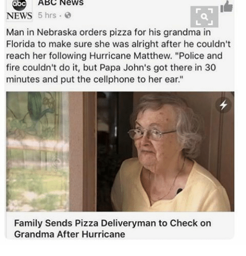 """Abc, Grandma, and Ironic: ABC News  NEWS  5 hrs  Man in Nebraska orders pizza for his grandma in  Florida to make sure she was alright after he couldn't  reach her following Hurricane Matthew. """"Police and  fire couldn't do it, but Papa John's got there in 30  minutes and put the cellphone to her ear.""""  Family Sends Pizza Deliveryman to Check on  Grandma After Hurricane"""