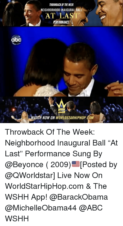 "Abc, Memes, and Worldstarhiphop: abc  THROWBACK OF THE WEEN  NEIGHBORHOOD INAUGURAL BALL  AT LAST  PERFORMANCE!  WATCH NOW ON WORLDSTARHIPHOP doM Throwback Of The Week: Neighborhood Inaugural Ball ""At Last"" Performance Sung By @Beyonce ( 2009)🇺🇸[Posted by @QWorldstar] Live Now On WorldStarHipHop.com & The WSHH App! @BarackObama @MichelleObama44 @ABC WSHH"