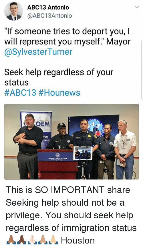 "Memes, Abc13, and Help: ABC13 Antonio  @ABC13Antonio  ""If someone tries to deport you, I  will represent you myself."" Mayor  @SylvesterTurner  Seek help regardless of your  status  #ABC13 #Hounews  OEM  ton This is SO IMPORTANT share Seeking help should not be a privilege. You should seek help regardless of immigration status 🙏🏾🙏🏿🙏🏻🙏🏽🙏🏼 Houston"