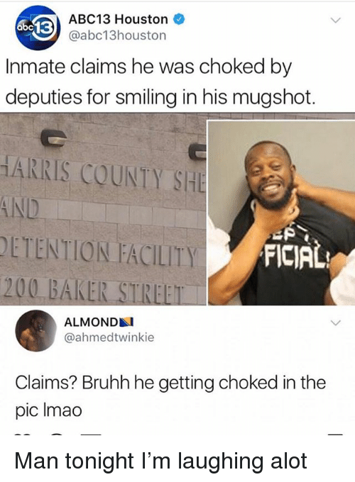 Bailey Jay, Memes, and Abc13: ABC13 Houston  @abc13houston  Inmate claims he was choked by  deputies for smiling in his mugshot.  HARRIS COUNTY SHE  AND  ETENTION FACILITY  200 BAKER STREET  FICIAL  ALMOND  @ahmedtwinkie  Claims? Bruhh he getting choked in the  pic Imao Man tonight I'm laughing alot