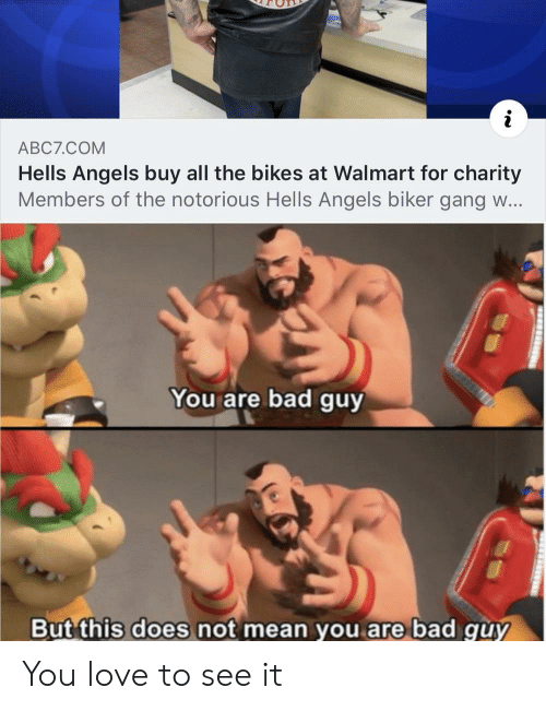 Bad, Love, and Walmart: ABC7.COM  Hells Angels buy all the bikes at Walmart for charity  Members of the notorious Hells Angels biker gang w...  You are bad guy  But this does not mean you are bad guy You love to see it