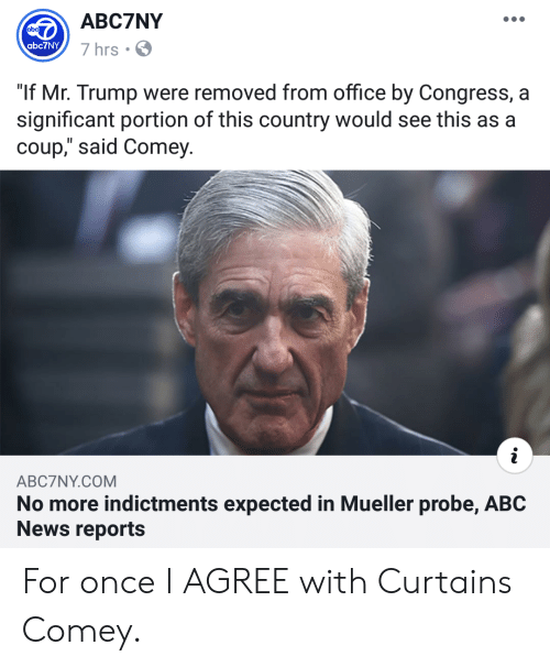 """Abc, News, and Abc News: ABC7NY  7 hrs  abc7NY  """"If Mr. Trump were removed from office by Congress, a  significant portion of this country would see this as a  coup,"""" said Comey  ABC7NY.COM  No more indictments expected in Mueller probe, ABC  News reports For once I AGREE with Curtains Comey."""