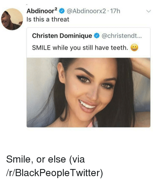 Blackpeopletwitter, Smile, and Teeth: Abdinoor @Abdinoorx2 17h  Is this a threat  Christen Dominique @christendt...  SMILE while you still have teeth. <p>Smile, or else (via /r/BlackPeopleTwitter)</p>