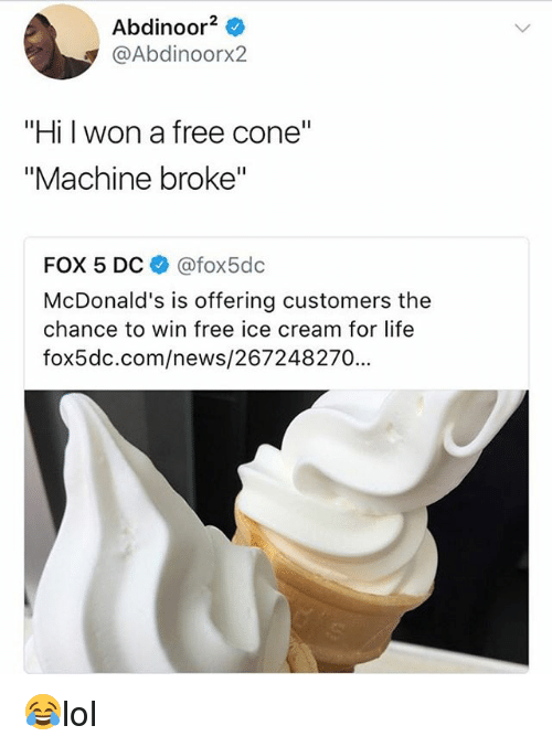"Life, McDonalds, and Memes: Abdinoor2  @Abdinoorx2  ""Hi l won a free cone""  ""Machine broke""  FOX 5 DC @fox5dc  McDonald's is offering customers the  chance to win free ice cream for life  fox5dc.com/news/267248270... 😂lol"