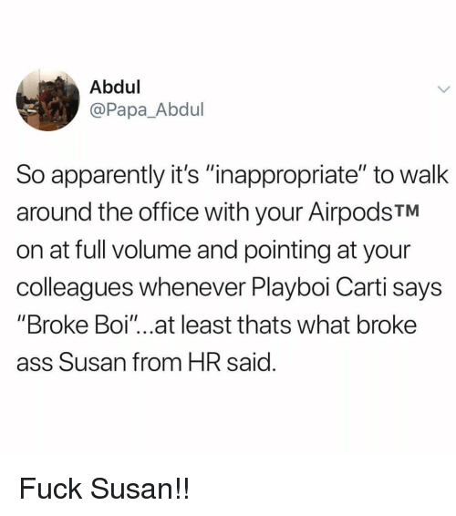 "Apparently, Ass, and Memes: Abdul  @Papa_Abdul  So apparently it's ""nappropriate"" to walk  around the office with your AirpodsTM  on at full volume and pointing at your  colleagues whenever Playboi Carti says  ""Broke Boi""...at least thats what broke  ass Susan from HR said Fuck Susan!!"