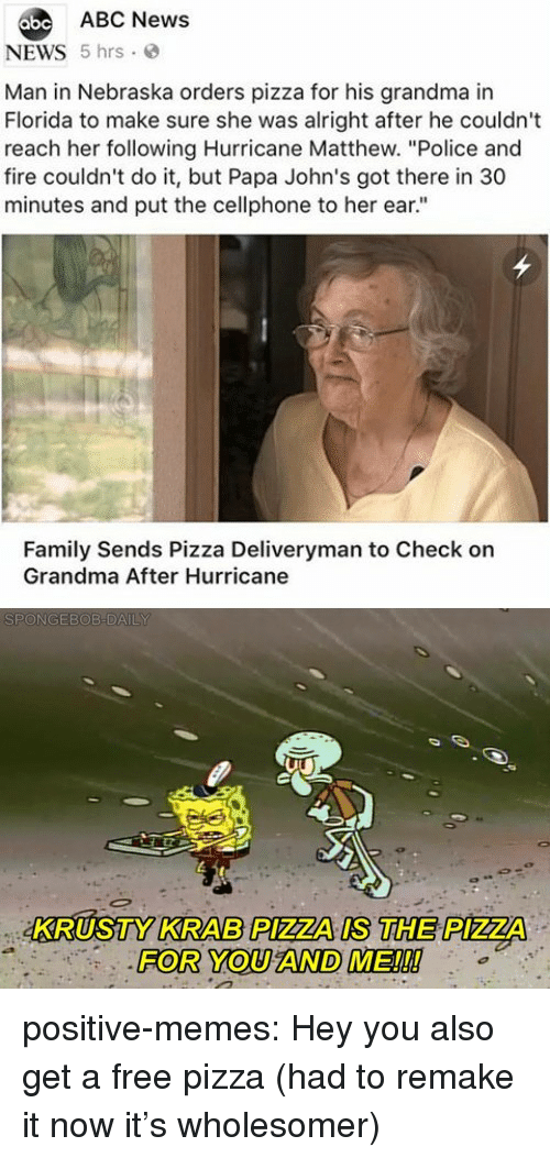 """Abc, Family, and Fire: abe ABC News  NEWS 5 hrs  Man in Nebraska orders pizza for his grandma in  Florida to make sure she was alright after he couldn't  reach her following Hurricane Matthew. """"Police and  fire couldn't do it, but Papa John's got there in 30  minutes and put the cellphone to her ear.""""  Family Sends Pizza Deliveryman to Check on  Grandma After Hurricane  KRUSTY KRAB PIZZA IS THE PIZZA  FOR YOU AND ME!!! positive-memes:  Hey you also get a free pizza (had to remake it now it's wholesomer)"""