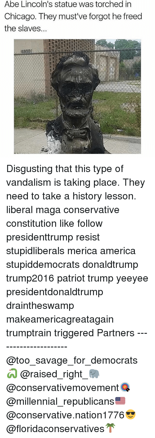 America, Chicago, and Memes: Abe Lincoln's statue was torched in  Chicago. They must've forgot he freed  the slaves... Disgusting that this type of vandalism is taking place. They need to take a history lesson. liberal maga conservative constitution like follow presidenttrump resist stupidliberals merica america stupiddemocrats donaldtrump trump2016 patriot trump yeeyee presidentdonaldtrump draintheswamp makeamericagreatagain trumptrain triggered Partners --------------------- @too_savage_for_democrats🐍 @raised_right_🐘 @conservativemovement🎯 @millennial_republicans🇺🇸 @conservative.nation1776😎 @floridaconservatives🌴