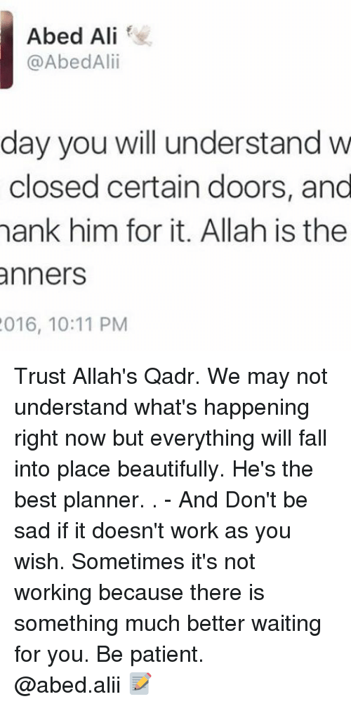Memes, 🤖, and Allah: Abed Ali  @Abed Alii  day you will understand w  closed certain doors, and  hank him for it. Allah is the  anners  2016, 10:11 PM Trust Allah's Qadr. We may not understand what's happening right now but everything will fall into place beautifully. He's the best planner. . - And Don't be sad if it doesn't work as you wish. Sometimes it's not working because there is something much better waiting for you. Be patient. ▃▃▃▃▃▃▃▃▃▃▃▃▃▃▃▃▃▃▃▃ @abed.alii 📝