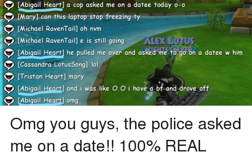 Anaconda, Lol, and Omg: Abigail Heart] a cop asked me on a datee today o-o  [Mary] can this laptop stop freezing ty  Michael RavenTail] oh nvm  [Michael RavenTail] e is still goingALEX DOTUS  [Abicail Heart] he pulled me over and asked me to go on a datee w him  [Cassandra LotusSongl lol  [Tristan Heart] mary  [Abigail  Abigail Heart] oma  ] and i was like O.O i have a bf and drove off  Huml ong