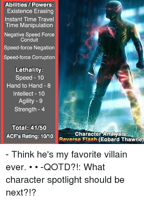 Memes, Time, and Travel: Abilities/ Powers:  Existence Erasing  Instant Time Travel  Time Manipulation  Negative Speed Force  Conduit  Speed-force Negation  Speed-force Corruption  Lethality  Speed 10  Hand to Hand 8  Intellect 10  Agility 9  Strength 4  Total: 41 50  Character Analysis  ACFs Rating: 10V10  Reverse Flash  (Eobard Thawne) - Think he's my favorite villain ever. • • -QOTD?!: What character spotlight should be next?!?