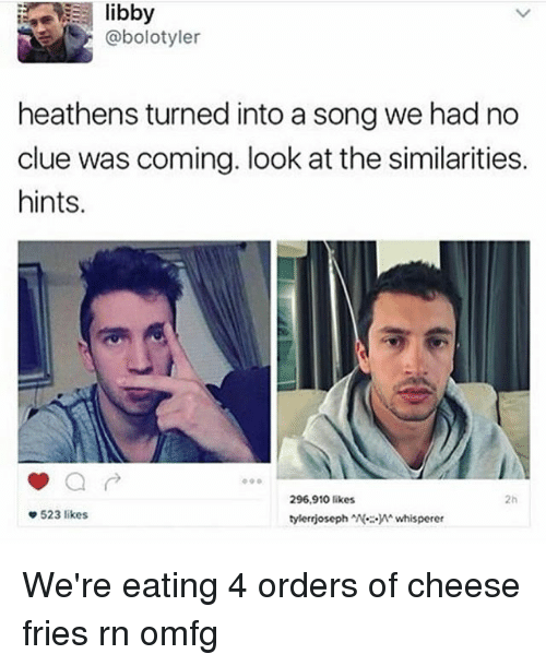 Memes, A Song, and 🤖: abolotyler  heathens turned into a song we had no  clue was coming. look at the similarities.  hints.  296,910 likes  523 likes  tylerrjoseph N.: y whisperer We're eating 4 orders of cheese fries rn omfg