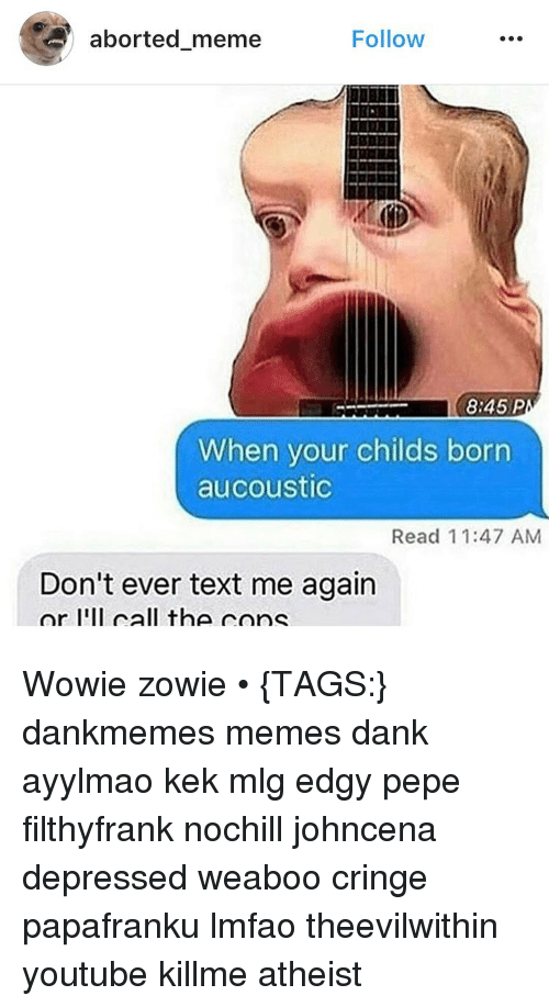 Memes, Abortion, and 🤖: aborted meme  Follow  8:45 P  When your childs born  aucoustic  Read 11:47 AM  Don't ever text me again  or I'll call the cone Wowie zowie • {TAGS:} dankmemes memes dank ayylmao kek mlg edgy pepe filthyfrank nochill johncena depressed weaboo cringe papafranku lmfao theevilwithin youtube killme atheist