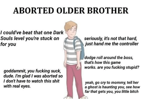 Bitch, Dude, and Fucking: ABORTED OLDER BROTHER  I could've beat that one Dark  Souls level you're stuck on  for you  seriously, it's not that hard,  just hand me the controller  dodge roll around the boss,  that's how this game  works. are you fucking stupid?  goddammit, you fucking suck,  dude. I'm glad I was aborted so  I don't have to watch this shit  with real eyes.  yeah, go cry to mommy, tell her  a ghost is haunting you, see how  far that gets you, you little bitch