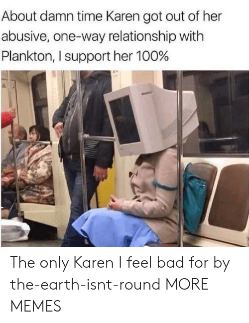 Bad, Dank, and Memes: About damn time Karen got out of her  abusive, one-way relationship with  Plankton, I support her 100% The only Karen I feel bad for by the-earth-isnt-round MORE MEMES