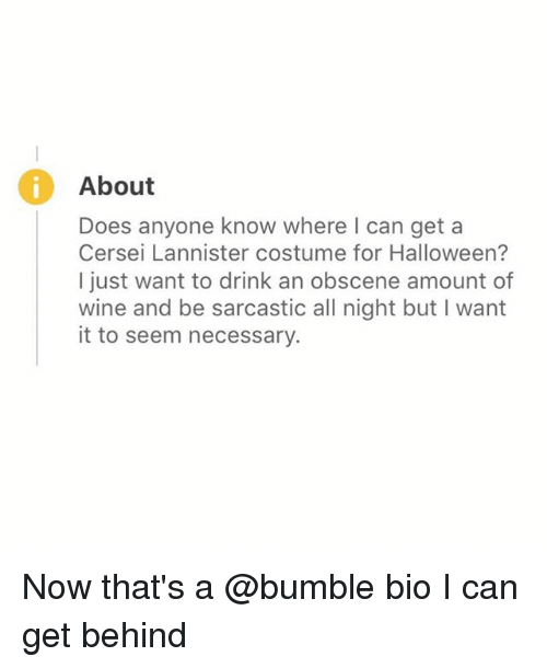 Halloween, Cersei Lannister, and Wine: About  Does anyone know where I can get a  Cersei Lannister costume for Halloween?  I just want to drink an obscene amount of  wine and be sarcastic all night but I want  it to seem necessary. Now that's a @bumble bio I can get behind