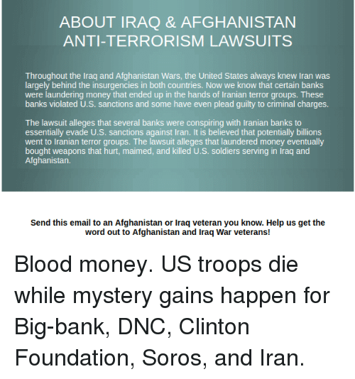 Money, Soldiers, and Afghanistan: ABOUT IRAQ & AFGHANISTAN  ANTI-TERRORISM LAWSUITS  Throughout the Iraq and Afghanistan Wars, the United States always knew Iran was  largely behind the insurgencies in both countries. Now we know that certain banks  were laundering money that ended up in the hands of Iranian terror groups. These  banks violated U.S. sanctions and some have even plead guilty to criminal charges.  The lawsuit alleges that several banks were conspiring with Iranian banks to  essentially evade U.S. sanctions against Iran. It is believed that potentially billions  went to Iranian terror groups. The lawsuit alleges that laundered money eventually  bought weapons that hurt, maimed, and killed U.S. soldiers serving in Iraq and  Send this email to an Afghanistan or Iraq veteran you know. Help us get the  word out to Afghanistan and Iraq War veterans!
