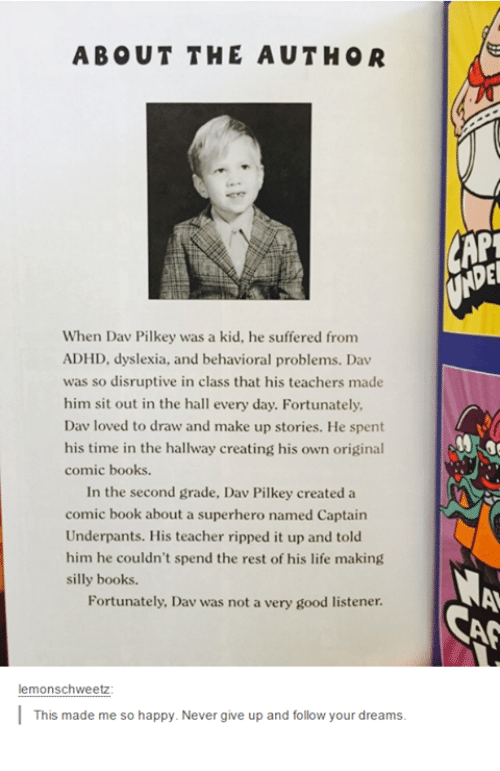 Books, Life, and Love: ABOUT THE AUTHOR  When Dav Pilkey was a kid, he suffered from  ADHD, dyslexia, and behavioral problems. Dav  was so disruptive in class that his teachers made  him sit out in the hall every day. Fortunately,  Dav loved to draw and make up stories. He spent  his time in the hallway creating his own original  comic books  In the second grade, Dav Pilkey created a  comic book about a superhero named Captain  Underpants. His teacher ripped it up and told  him he couldn't spend the rest of his life making  silly books.  Fortunately, Dav was not a very good listener.  lemonschweetz  This made me so happy. Never give up and follow your dreams.  CAN