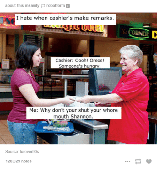 about this insanity robotform i hate when cashiers make remarks cashier 2515923 ✅ 25 best memes about shut your whore mouth shannon shut your