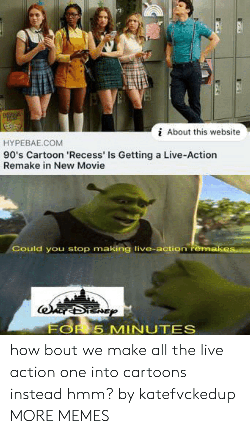 Dank, Memes, and Recess: About this website  HYPEBAE.COM  90's Cartoon 'Recess' Is Getting a Live-Action  Remake in New Movie  Could you stop making live-action remakes  FOR 5 MINUTES how bout we make all the live action one into cartoons instead hmm? by katefvckedup MORE MEMES