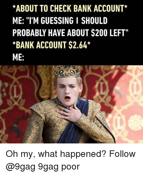 "9gag, Bailey Jay, and Memes: *ABOUT TO CHECK BANK ACCOUNT  ME: ""I'M GUESSING I SHOULD  PROBABLY HAVE ABOUT $200 LEFT""  *BANK ACCOUNT $2.64  ME Oh my, what happened? Follow @9gag 9gag poor"