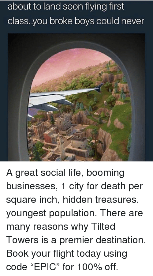 "Anaconda, Funny, and Life: about to land soon flying first  class..you broke boys could never A great social life, booming businesses, 1 city for death per square inch, hidden treasures, youngest population. There are many reasons why Tilted Towers is a premier destination. Book your flight today using code ""EPIC"" for 100% off."