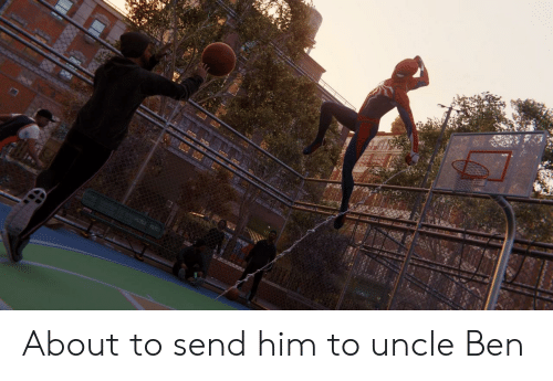 Him, Uncle Ben, and Uncle: About to send him to uncle Ben