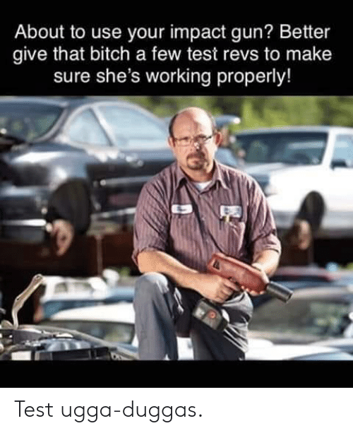 Bitch, Cars, and Test: About to use your impact gun? Better  give that bitch a few test revs to make  sure she's working properly! Test ugga-duggas.