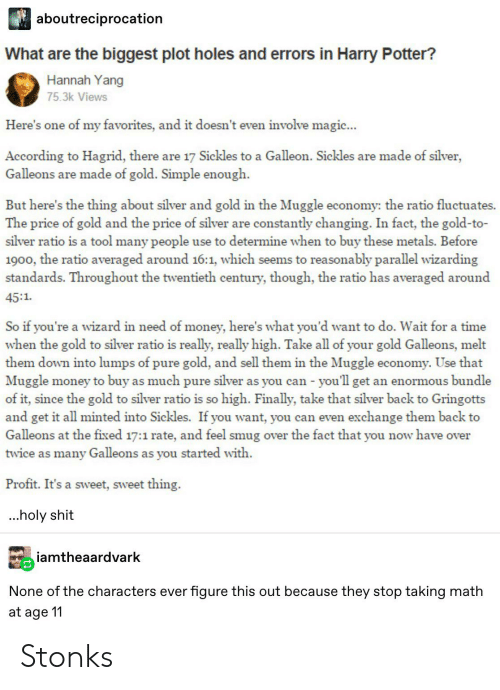 Harry Potter, Money, and Shit: aboutreciprocation  What are the biggest plot holes and errors in Harry Potter?  Hannah Yang  75.3k Views  Here's one of my favorites, and it doesn't even involve magic...  According to Hagrid, there are 17 Sickles to a Galleon. Sickles are made of silver,  Galleons are made of gold. Simple enough  But here's the thing about silver and gold in the Muggle economy: the ratio fluctuates.  The price of gold and the price of silver are constantly changing. In fact, the gold-to-  silver ratio is a tool many people use to determine when to buy these metals. Before  1900, the ratio averaged around 16:1, which seems to reasonably parallel wizarding  standards. Throughout the twentieth century, though, the ratio has averaged around  45:1  So if you're a wizard in need of money, here's what you'd want to do. Wait for a time  when the gold to silver ratio is really, really high. Take all of your gold Galleons, melt  them down into lumps of pure gold, and sell them in the Muggle economy. Use that  Muggle money to buy as much pure silver as you can - you'll get an enormous bundle  of it, since the gold to silver ratio is so high. Finally, take that silver back to Gringotts  and get it all minted into Sickles. If you want, you can even exchange them back to  Galleons at the fixed 17:1 rate, and feel smug over the fact that you now have over  twice as many Galleons as you started with  Profit. It's a sweet, sweet thing.  ...holy shit  iamtheaardvark  None of the characters ever  figure this out because they stop taking math  at age 11 Stonks