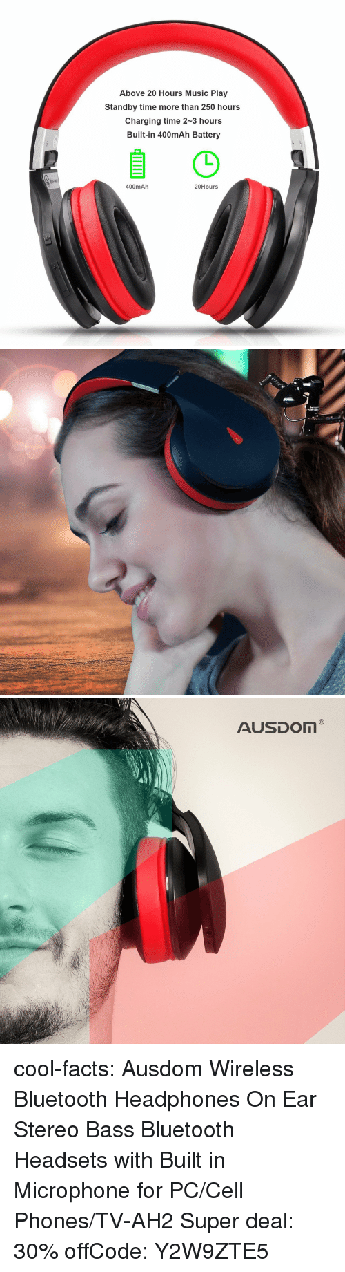 Amazon, Bluetooth, and Facts: Above 20 Hours Music Play  Standby time more than 250 hours  Charging time 2-3 hours  Built-in 400mAh Battery  400mAh  20Hours cool-facts:   Ausdom Wireless Bluetooth Headphones   On Ear Stereo Bass Bluetooth Headsets with Built in Microphone for PC/Cell Phones/TV-AH2   Super deal: 30% offCode: Y2W9ZTE5