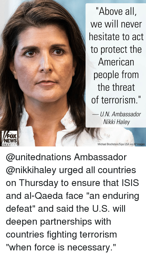 """Isis, Memes, and News: """"Above al  we will never  hesitate to act  to protect the  American  people from  the threat  of terrorism.""""  U.N. Ambassador  Nikki Haley  FOX  NEWS  channe  Michael Brochstein/Sipa USA via AP Images @unitednations Ambassador @nikkihaley urged all countries on Thursday to ensure that ISIS and al-Qaeda face """"an enduring defeat"""" and said the U.S. will deepen partnerships with countries fighting terrorism """"when force is necessary."""""""