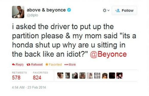"""Beyonce, Honda, and Shut Up: above & beyonce  @diplo  +. Follow  v  i asked the driver to put up the  partition please & my mom said """"its a  honda shut up why are u sitting in  the back like an idiot?"""" @Beyonce  わReply t3 Retweet ★Favorited More  RETWEETS  FAVORITES  578 824  4:54 AM - 23 Feb 2014"""