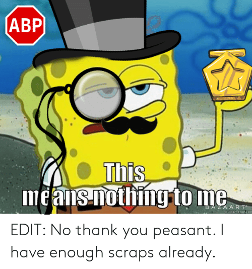 Thank You, Dank Memes, and Peasant: ABP  means nothing to ne EDIT: No thank you peasant. I have enough scraps already.