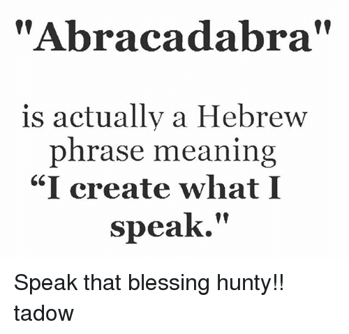 Abracadabra Is Actually A Hebrew Phrase Meaning I Create