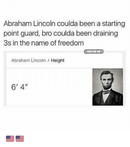 Abraham Lincoln, Nba, and Abraham: Abraham Lincoln coulda been a starting  point guard, bro coulda been draining  3s in the name of freedom  Abraham Lincoln  Height  6' 4. 🇺🇸🇺🇸