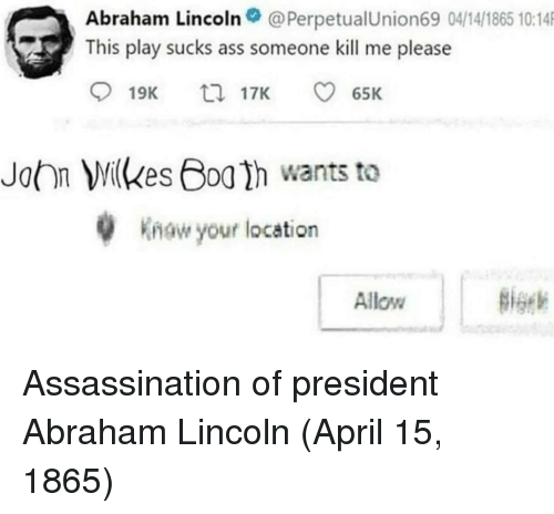 Abraham Lincoln, Ass, and Assassination: Abraham Lincoln@PerpetualUnion69 04/14/1865 10:14  This play sucks ass someone kill me please  19K  17K  65K  John Milkes Boa h wants to  w your location  Allow Assassination of president Abraham Lincoln (April 15, 1865)