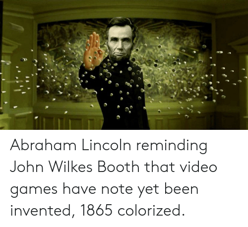 I Couldnt Help It These Guys Reminded >> Abraham Lincoln Reminding John Wilkes Booth That Video Games Have