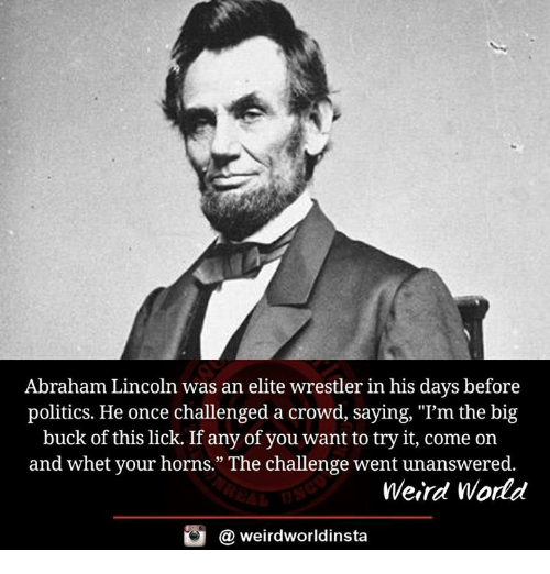 "Memes, 🤖, and Big: Abraham Lincoln was an elite wrestler in his days before  politics. He once challenged a crowd, saying, ""I'm the big  buck of this lick. If any of you want to try it, come on  and whet your horns."" The challenge went unanswered.  Weird World  G (a weirdworldinsta"