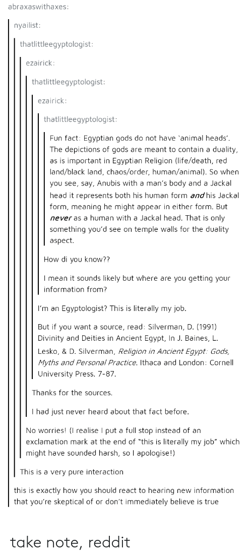 "Head, Life, and Reddit: abraxaswithaxes:  nyailist:  thatlittleegyptologist:  ezairick:  thatlittleegyptologist:  ezairick:  thatlittleegyptologist:  Fun fact: Egyptian gods do not have 'animal heads'  The depictions of gods are meant to contain a duality,  as is important in Egyptian Religion (life/death, red  land/black land, chaos/order, human/animal). So whern  you see, say, Anubis with a man's body and a Jackal  head it represents both his human form and his Jackal  form, meaning he might appear in either form. But  never as a human with a Jackal head. That is only  something you'd see on temple walls for the duality  aspect.  How di you know??  I mean it sounds likely but where are you getting your  information from?  I'm an Egyptologist? This is literally my job.  But if you want a source, read: Silverman, D. (1991)  Divinity and Deities in Ancient Egypt, In J. Baines, L  Lesko, & D. Silverman, Religion in Ancient Egypt: Gods,  Myths and Personal Practice. Ithaca and London: Cornel  University Press. 7-87.  Thanks for the sources.  I had just never heard about that fact before  No worries! I realise I put a full stop instead of an  exclamation mark at the end of ""this is literally my job"" which  might have sounded harsh, so I apologise!)  This is a very pure interaction  this is exactly how you should react to hearing new information  that you're skeptical of or don't immediately believe is true take note, reddit"