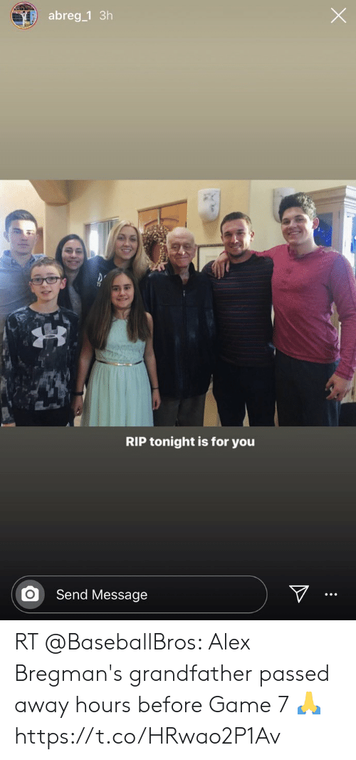 Game, Rip, and Alex: abreg 1 3h  RIP tonight is for you  Send Message RT @BaseballBros: Alex Bregman's grandfather passed away hours before Game 7 🙏 https://t.co/HRwao2P1Av