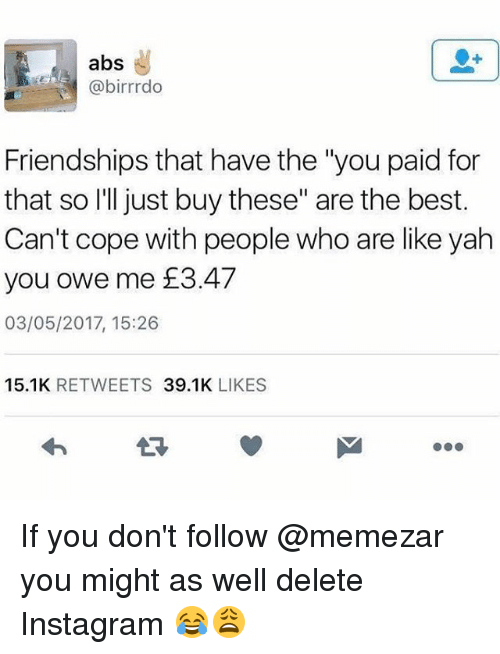 """Instagram, Memes, and Yah: abs  @birrrdo  Friendships that have the 'you paid for  that so I'll just buy these"""" are the best.  Can't cope with people who are like yah  you owe me £3.47  03/05/2017, 15:26  15.1K RETWEETS 39.1K LIKES If you don't follow @memezar you might as well delete Instagram 😂😩"""