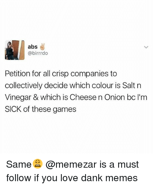 Dank, Love, and Memes: abs  @birrrdo  Petition for all crisp companies to  collectively decide which colour is Salt n  Vinegar & which is Cheesen Onion bc l'm  SICK of these games Same😩 @memezar is a must follow if you love dank memes