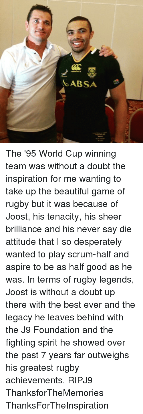 Memes, 🤖, and Foundation: ABSA The '95 World Cup winning team was without a doubt the inspiration for me wanting to take up the beautiful game of rugby but it was because of Joost, his tenacity, his sheer brilliance and his never say die attitude that I so desperately wanted to play scrum-half and aspire to be as half good as he was. In terms of rugby legends, Joost is without a doubt up there with the best ever and the legacy he leaves behind with the J9 Foundation and the fighting spirit he showed over the past 7 years far outweighs his greatest rugby achievements. RIPJ9 ThanksforTheMemories ThanksForTheInspiration