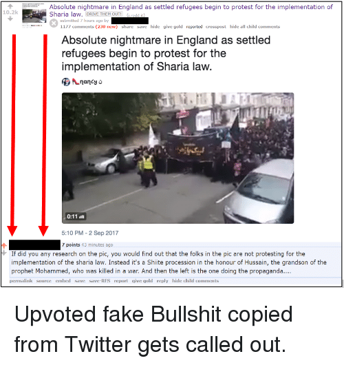 England, Fake, and Protest: Absolute nightmare in England as settled refugees begin to protest for the implementation of  Sharia law. DRIVE THEM OUT! (i.redd.it)  10.2k  submitted 7 hours ago by  1177 comments (230 new)  share save hide give gold reported crosspost hide all child comments  Absolute nightmare in England as settled  refugees begin to protest for the  implementation of Sharia law.  nancy &  5:10 PM-2 Sep 2017  7 points 43 minutes ago  If did you any research on the pic, you would find out that the folks in the pic are not protesting for the  implementation of the sharia law. Instead it's a Shiite procession in the honour of Hussain, the grandson of the  prophet Mohammed, who was killed in a war. And then the left is the one doing the propaganda...  permalink source embed save save-RES report give gold reply hide child comments Upvoted fake Bullshit copied from Twitter gets called out.
