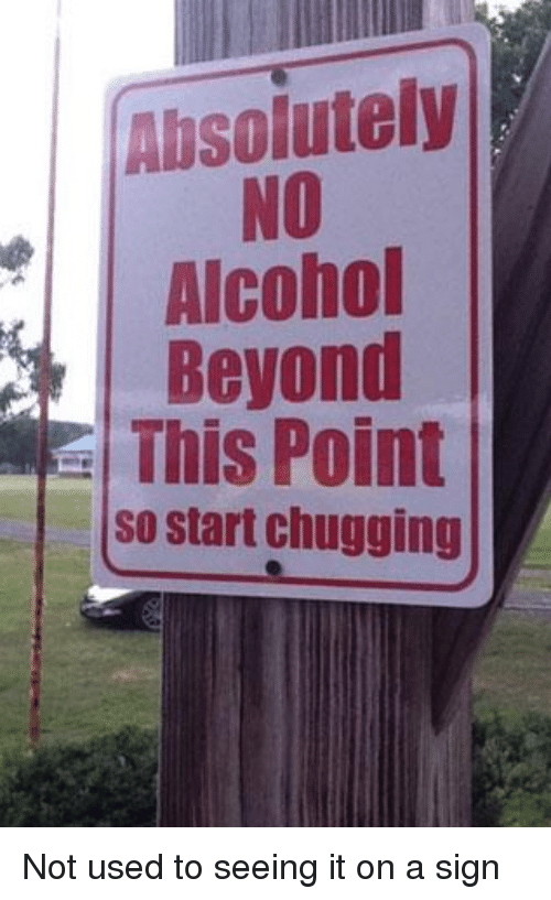 Alcohol, Funny Signs, and Signs: Absolutely  NO  Alcohol  Beyond  This Point  so start chugging Not used to seeing it on a sign