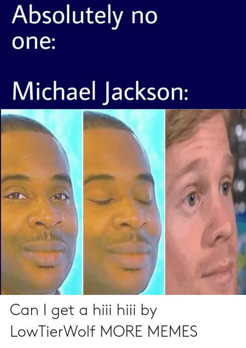 Dank, Memes, and Michael Jackson: Absolutely no  one  Michael Jackson: Can I get a hiii hiii by LowTierWolf MORE MEMES