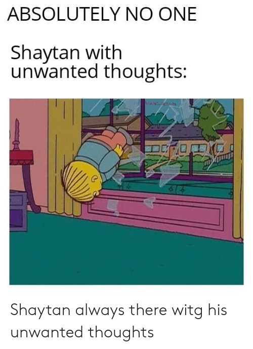 One, Always, and Absolutely: ABSOLUTELY NO ONE  Shaytan with  unwanted thoughts: Shaytan always there witg his unwanted thoughts