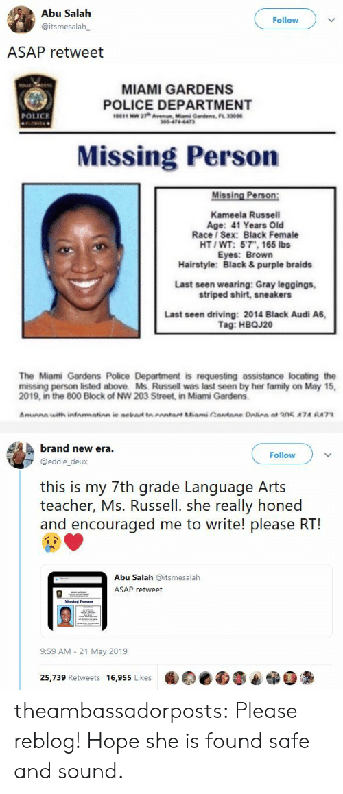 """Braids, Driving, and Family: Abu Salah  Follow  @itsmesalah  ASAP retweet   MIAMI GARDENS  POLICE DEPARTMENT  10611 NW 27h Avene Mumi Gardens, FL 33056  POLICE  305-474-6473  Missing Person  Missing Person:  Kameela Russell  Age: 41 Years Old  Race/ Sex: Black Female  HT/WT: 5'7"""", 165 lbs  Eyes: Brown  Hairstyle: Black & purple braids  Last seen wearing: Gray leggings,  striped shirt, sneakers  Last seen driving: 2014 Black Audi A6,  Tag: HBQJ20  The Miami Gardens Police Department is requesting assistance locating the  missing person listed above. Ms. Russell was last seen by her family on May 15  2019, in the 800 Block of NW 203 Street, in Miami Gardens  Amunne with infnmation ie ackad tn enntart Miami Cardane Dalira at 205 A7A RA73   brand new era  Follow  @eddie_deux  this is my 7th grade Language Arts  teacher, Ms. Russell. she really honed  and encouraged me to write! please RT!  Abu Salah @itsmesalah  ASAP retweet  Missing Person  9:59 AM 21 May 2019  25,739 Retweets 16,955 Likes theambassadorposts:  Please reblog! Hope she is found safe and sound."""