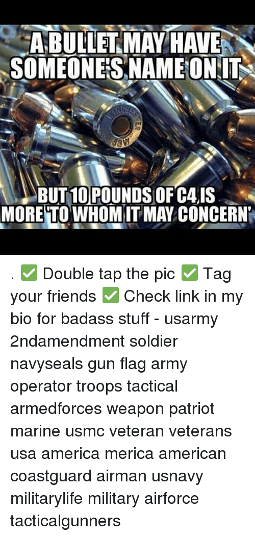 America, Friends, and Memes: ABULLERMAY HAVE  SOMEONES NAME ON IT  BUT 10 POUNDS OF C4,IS  MORE TO WHOMIT MAY CONCERN . ✅ Double tap the pic ✅ Tag your friends ✅ Check link in my bio for badass stuff - usarmy 2ndamendment soldier navyseals gun flag army operator troops tactical armedforces weapon patriot marine usmc veteran veterans usa america merica american coastguard airman usnavy militarylife military airforce tacticalgunners