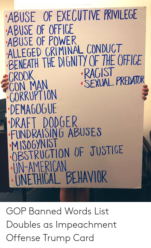 The Office, American, and Office: ABUSE OF EXECUTIVE PRIVILEGE  ABUSE OF OFFICE  ABUSE OF POWER  ALLEGED CRIMINAL CONDUCT  BENEATH THE DIGNITY OF THE OFFICE  CROOK  CON MAN  CORRUPTION  DEMAGOGUE  | DRAFT DODGER  FUNDRAISING ABUSES  MISOGYNIST  OBSTRUCTION OF JUSTIGE  UN-AMERICAN  UNETHICAL BEHAVIOR  RAGIST  SEXUAL PREDATOR GOP Banned Words List Doubles as Impeachment Offense Trump Card